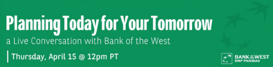 Planning Today for Your Tomorrow, a live conversation with Bank of the West April 15 @ 12pm